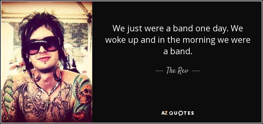 We just were a band one day. We woke up and in the morning we were a band. - The Rev