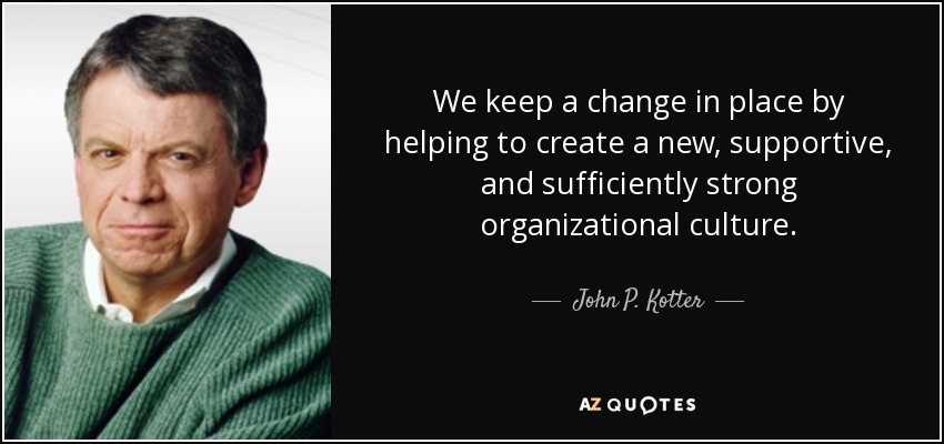 We keep a change in place by helping to create a new, supportive, and sufficiently strong organizational culture. - John P. Kotter