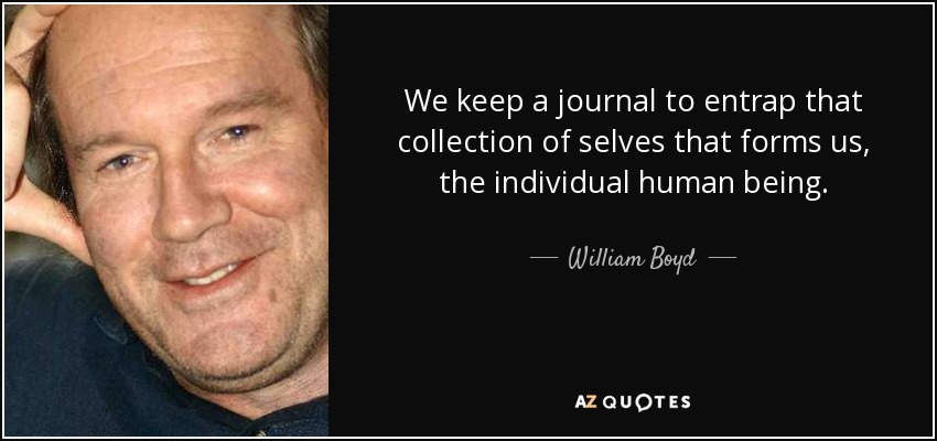 We keep a journal to entrap that collection of selves that forms us, the individual human being. - William Boyd