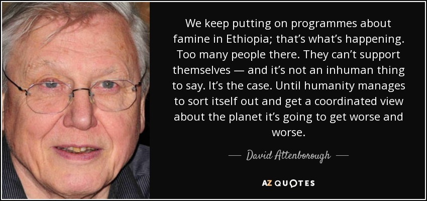 We keep putting on programmes about famine in Ethiopia; that's what's happening. Too many people there. They can't support themselves - and it's not an inhuman thing to say. It's the case. Until humanity manages to sort itself out and get a coordinated view about the planet it's going to get worse and worse. - David Attenborough