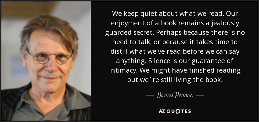 We keep quiet about what we read. Our enjoyment of a book remains a jealously guarded secret. Perhaps because there`s no need to talk, or because it takes time to distill what we've read before we can say anything. Silence is our guarantee of intimacy. We might have finished reading but we`re still living the book. - Daniel Pennac