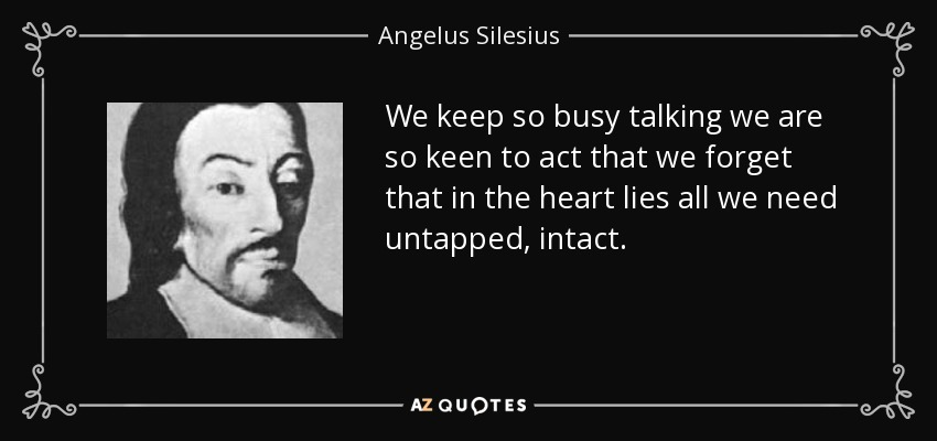 We keep so busy talking we are so keen to act that we forget that in the heart lies all we need untapped, intact. - Angelus Silesius