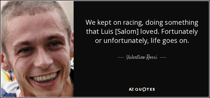 We kept on racing, doing something that Luis [Salom] loved. Fortunately or unfortunately, life goes on. - Valentino Rossi