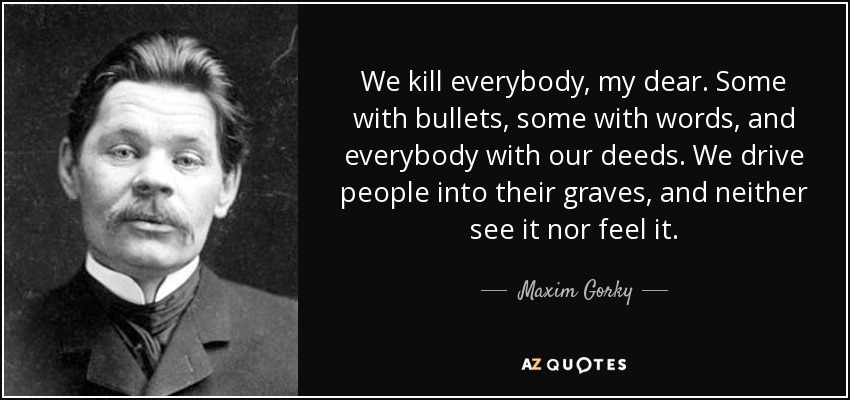 We kill everybody, my dear. Some with bullets, some with words, and everybody with our deeds. We drive people into their graves, and neither see it nor feel it. - Maxim Gorky