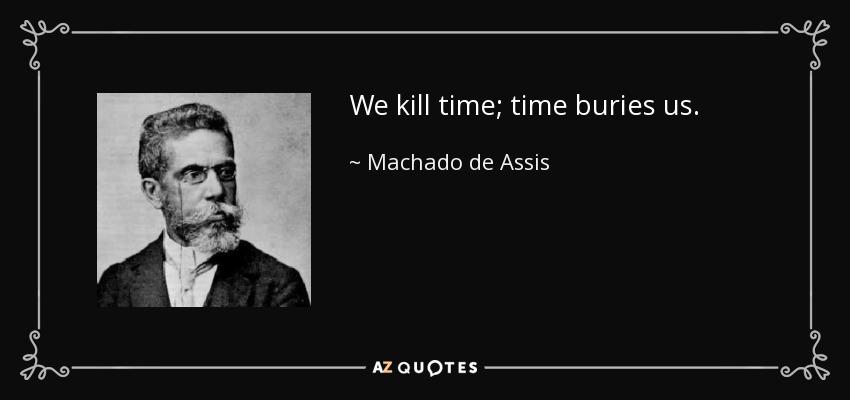 We kill time; time buries us. - Machado de Assis