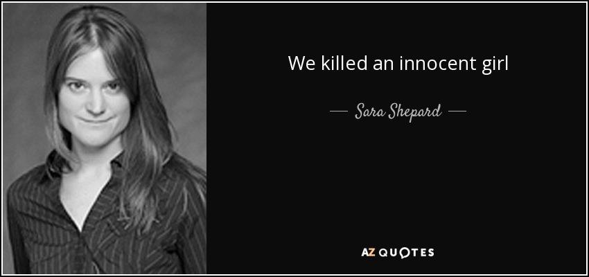 We killed an innocent girl - Sara Shepard