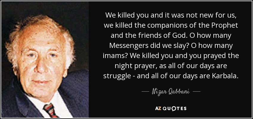 We killed you and it was not new for us, we killed the companions of the Prophet and the friends of God. O how many Messengers did we slay? O how many imams? We killed you and you prayed the night prayer, as all of our days are struggle - and all of our days are Karbala. - Nizar Qabbani