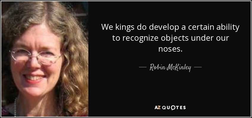 We kings do develop a certain ability to recognize objects under our noses. - Robin McKinley