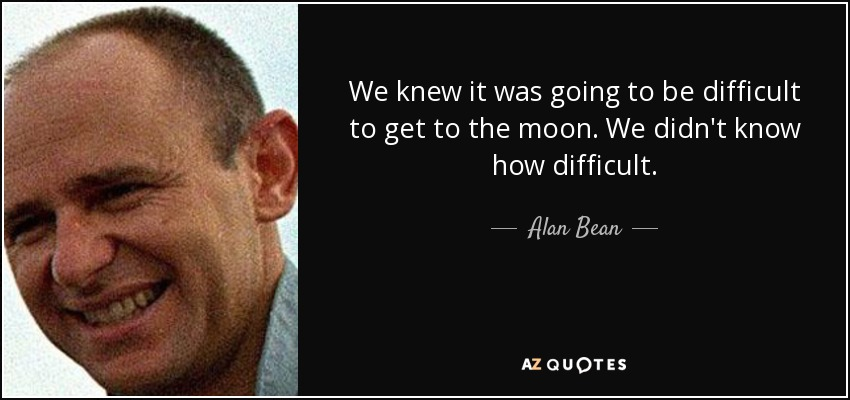 We knew it was going to be difficult to get to the moon. We didn't know how difficult. - Alan Bean