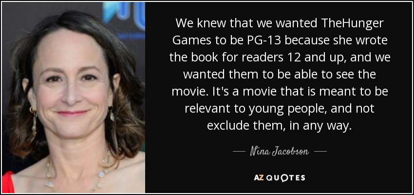 We knew that we wanted TheHunger Games to be PG-13 because she wrote the book for readers 12 and up, and we wanted them to be able to see the movie. It's a movie that is meant to be relevant to young people, and not exclude them, in any way. - Nina Jacobson