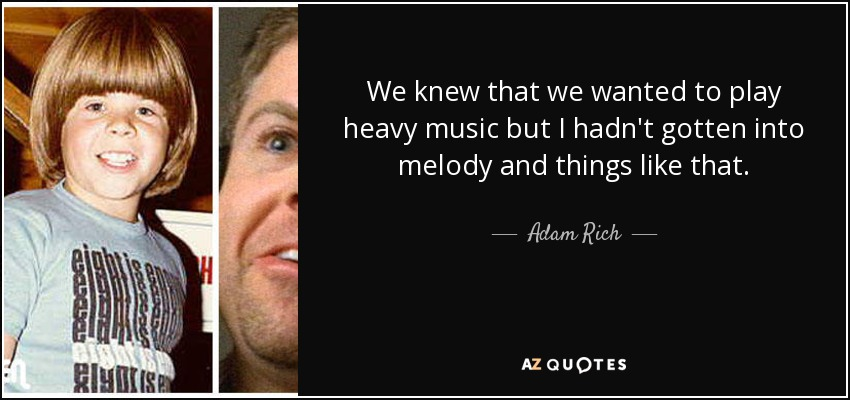 We knew that we wanted to play heavy music but I hadn't gotten into melody and things like that. - Adam Rich