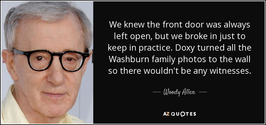 We knew the front door was always left open, but we broke in just to keep in practice. Doxy turned all the Washburn family photos to the wall so there wouldn't be any witnesses. - Woody Allen