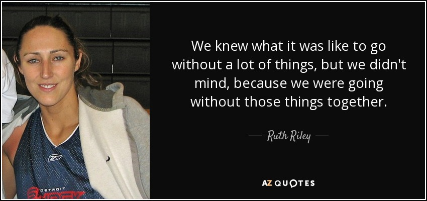 We knew what it was like to go without a lot of things, but we didn't mind, because we were going without those things together. - Ruth Riley