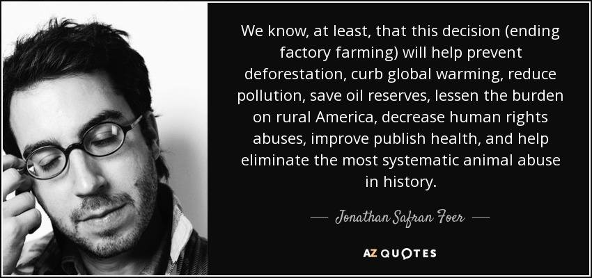 We know, at least, that this decision (ending factory farming) will help prevent deforestation, curb global warming, reduce pollution, save oil reserves, lessen the burden on rural America, decrease human rights abuses, improve publish health, and help eliminate the most systematic animal abuse in history. - Jonathan Safran Foer