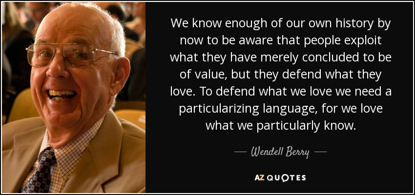 We know enough of our own history by now to be aware that people exploit what they have merely concluded to be of value, but they defend what they love. To defend what we love we need a particularizing language, for we love what we particularly know. - Wendell Berry
