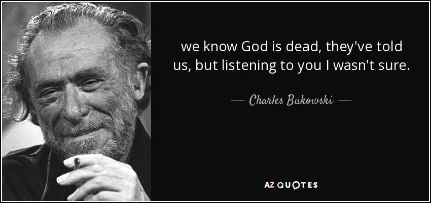 we know God is dead, they've told us, but listening to you I wasn't sure. - Charles Bukowski