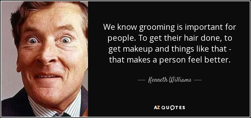 We know grooming is important for people. To get their hair done, to get makeup and things like that - that makes a person feel better. - Kenneth Williams