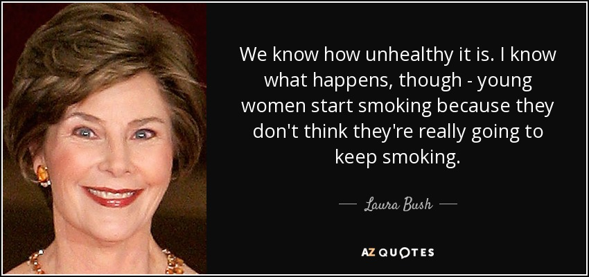 We know how unhealthy it is. I know what happens, though - young women start smoking because they don't think they're really going to keep smoking. - Laura Bush