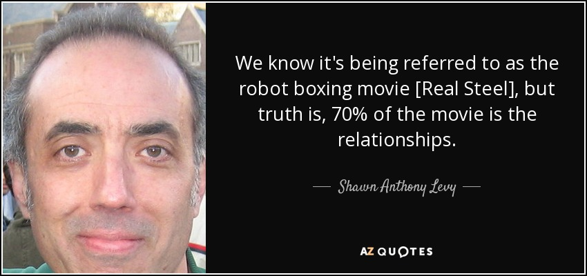 We know it's being referred to as the robot boxing movie [Real Steel], but truth is, 70% of the movie is the relationships. - Shawn Anthony Levy
