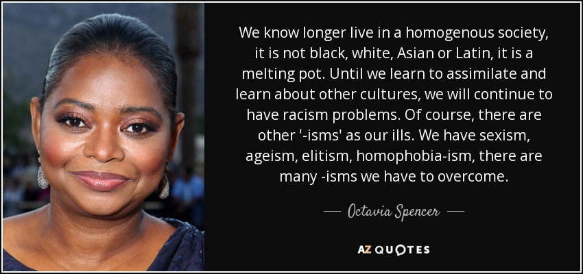 We know longer live in a homogenous society, it is not black, white, Asian or Latin, it is a melting pot. Until we learn to assimilate and learn about other cultures, we will continue to have racism problems. Of course, there are other '-isms' as our ills. We have sexism, ageism, elitism, homophobia-ism, there are many -isms we have to overcome. - Octavia Spencer