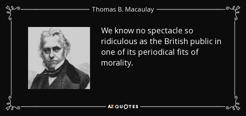 We know no spectacle so ridiculous as the British public in one of its periodical fits of morality. - Thomas B. Macaulay