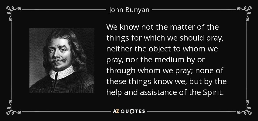 We know not the matter of the things for which we should pray, neither the object to whom we pray, nor the medium by or through whom we pray; none of these things know we, but by the help and assistance of the Spirit. - John Bunyan