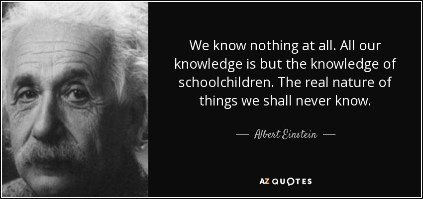 We know nothing at all. All our knowledge is but the knowledge of schoolchildren. The real nature of things we shall never know. - Albert Einstein