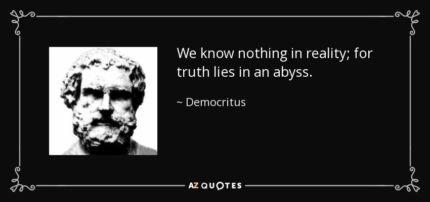 We know nothing in reality; for truth lies in an abyss. - Democritus