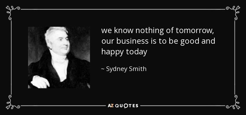 we know nothing of tomorrow, our business is to be good and happy today - Sydney Smith