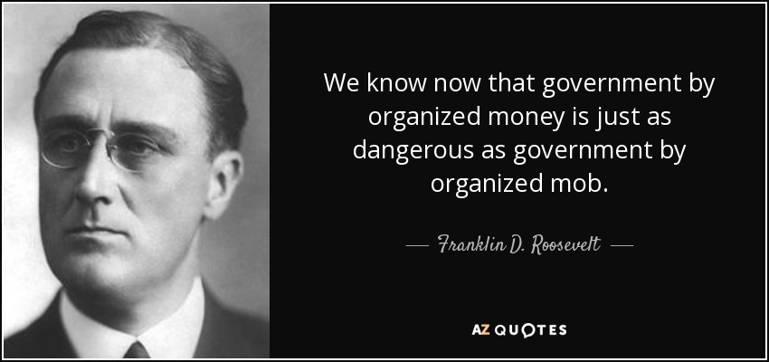 We know now that government by organized money is just as dangerous as government by organized mob. - Franklin D. Roosevelt