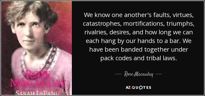 We know one another's faults, virtues, catastrophes, mortifications, triumphs, rivalries, desires, and how long we can each hang by our hands to a bar. We have been banded together under pack codes and tribal laws. - Rose Macaulay