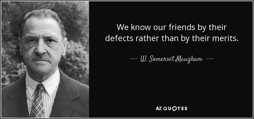 We know our friends by their defects rather than by their merits. - W. Somerset Maugham