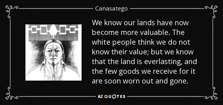 We know our lands have now become more valuable. The white people think we do not know their value; but we know that the land is everlasting, and the few goods we receive for it are soon worn out and gone. - Canasatego
