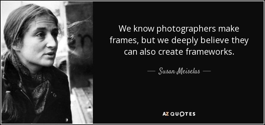 We know photographers make frames, but we deeply believe they can also create frameworks. - Susan Meiselas