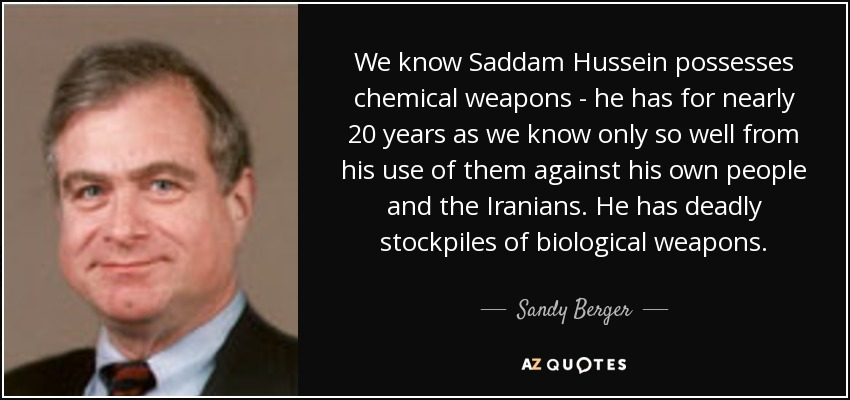 We know Saddam Hussein possesses chemical weapons - he has for nearly 20 years as we know only so well from his use of them against his own people and the Iranians. He has deadly stockpiles of biological weapons. - Sandy Berger