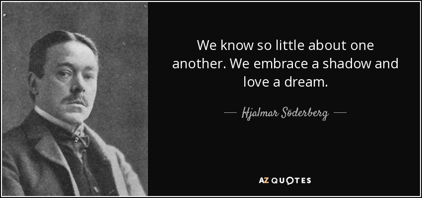 We know so little about one another. We embrace a shadow and love a dream. - Hjalmar Söderberg