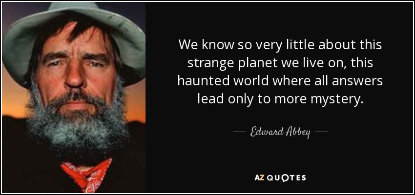 We know so very little about this strange planet we live on, this haunted world where all answers lead only to more mystery. - Edward Abbey