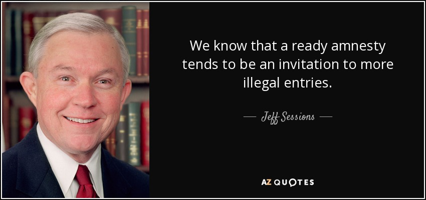 We know that a ready amnesty tends to be an invitation to more illegal entries. - Jeff Sessions