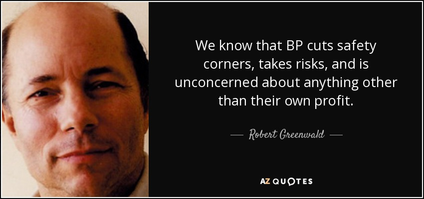 We know that BP cuts safety corners, takes risks, and is unconcerned about anything other than their own profit. - Robert Greenwald