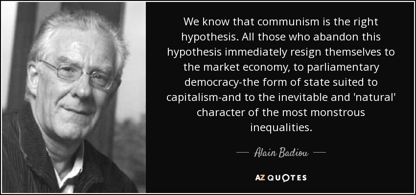 We know that communism is the right hypothesis. All those who abandon this hypothesis immediately resign themselves to the market economy, to parliamentary democracy-the form of state suited to capitalism-and to the inevitable and 'natural' character of the most monstrous inequalities. - Alain Badiou
