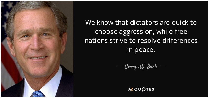 We know that dictators are quick to choose aggression, while free nations strive to resolve differences in peace. - George W. Bush