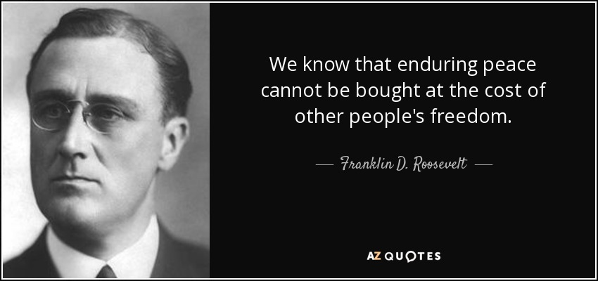 We know that enduring peace cannot be bought at the cost of other people's freedom. - Franklin D. Roosevelt