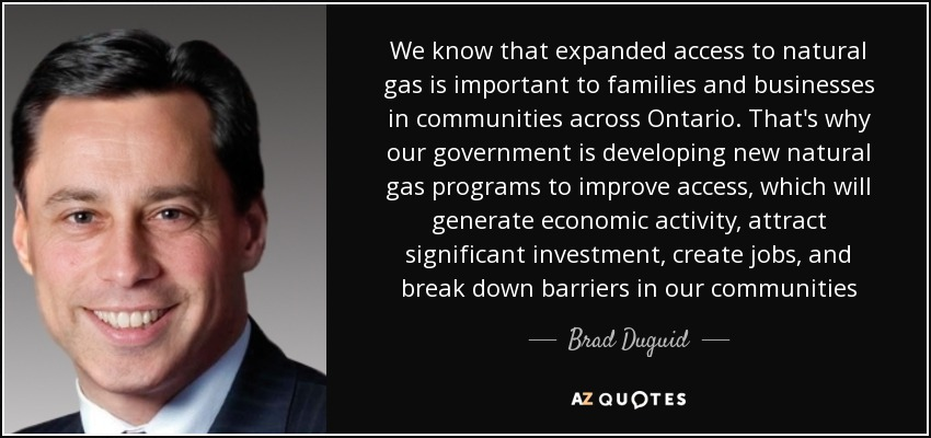 We know that expanded access to natural gas is important to families and businesses in communities across Ontario. That's why our government is developing new natural gas programs to improve access, which will generate economic activity, attract significant investment, create jobs, and break down barriers in our communities - Brad Duguid