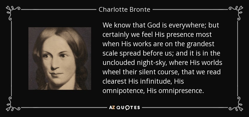 We know that God is everywhere; but certainly we feel His presence most when His works are on the grandest scale spread before us; and it is in the unclouded night-sky, where His worlds wheel their silent course, that we read clearest His infinitude, His omnipotence, His omnipresence. - Charlotte Bronte
