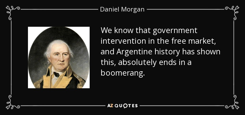 We know that government intervention in the free market, and Argentine history has shown this, absolutely ends in a boomerang. - Daniel Morgan