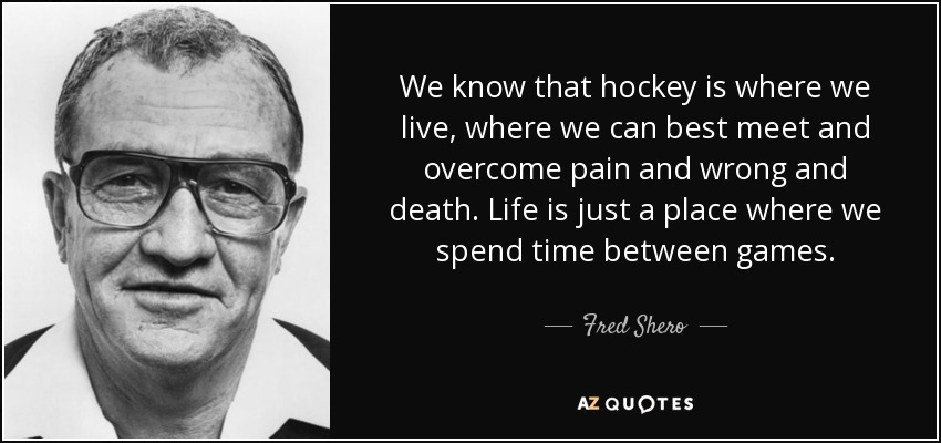 We know that hockey is where we live, where we can best meet and overcome pain and wrong and death. Life is just a place where we spend time between games. - Fred Shero