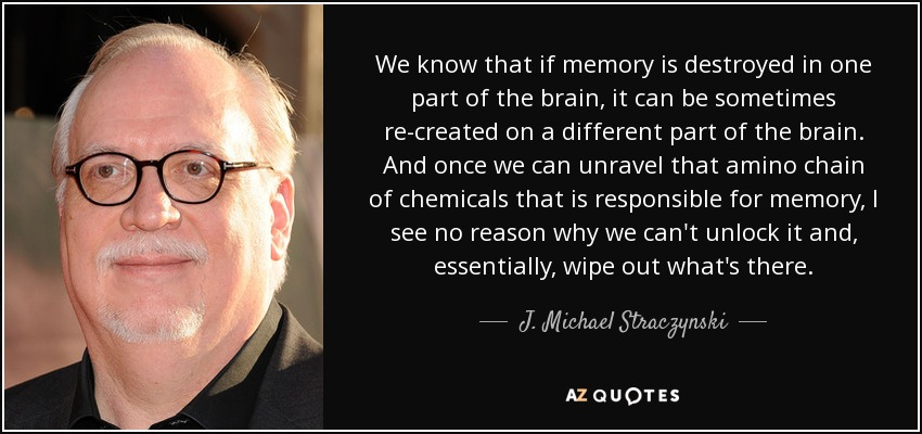 We know that if memory is destroyed in one part of the brain, it can be sometimes re-created on a different part of the brain. And once we can unravel that amino chain of chemicals that is responsible for memory, I see no reason why we can't unlock it and, essentially, wipe out what's there. - J. Michael Straczynski
