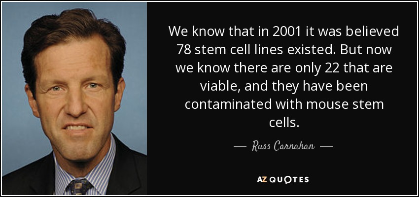 We know that in 2001 it was believed 78 stem cell lines existed. But now we know there are only 22 that are viable, and they have been contaminated with mouse stem cells. - Russ Carnahan