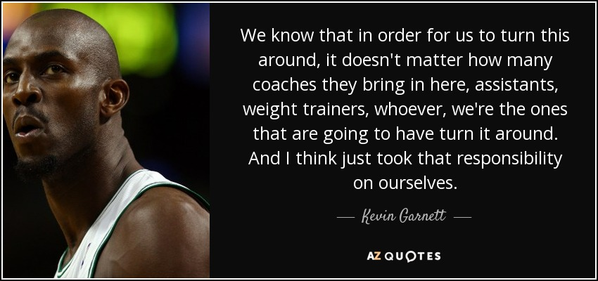 We know that in order for us to turn this around, it doesn't matter how many coaches they bring in here, assistants, weight trainers, whoever, we're the ones that are going to have turn it around. And I think just took that responsibility on ourselves. - Kevin Garnett