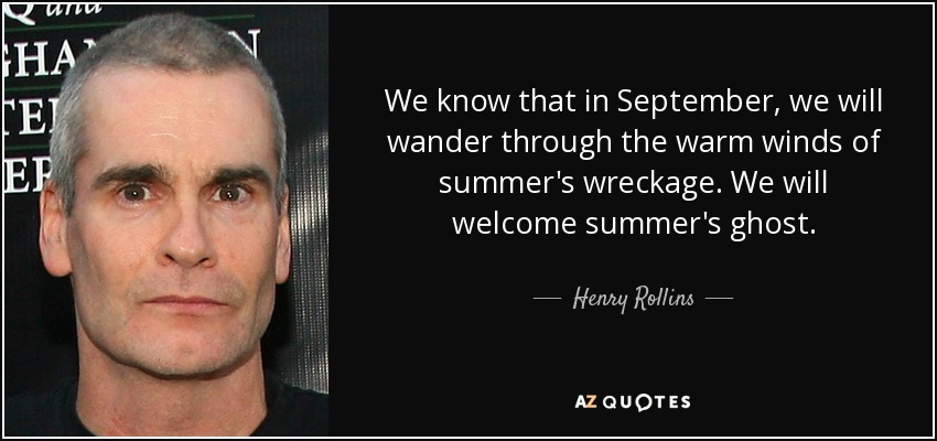 We know that in September, we will wander through the warm winds of summer's wreckage. We will welcome summer's ghost. - Henry Rollins